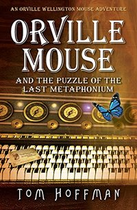 Orville Mouse and the Puzzle of the Last Metaphonium (Orville Wellington Mouse Book 4) - Published on Oct, 2017