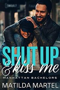 Shut Up & Kiss Me: A Friends to Lovers Romantic Comedy (Manhattan Bachelors Book 1)