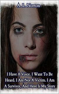 I Have A Voice. I Want To Be Heard. I Am Not A Victim. I Am A Survivor, And Here Is My Story......