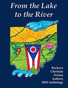 From the Lake to the River: Buckeye Christian Fiction Authors 2018 Anthology