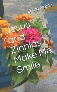 Jesus and Zinnias Make Me Smile