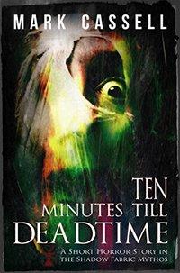 Ten Minutes Till Deadtime: a Shadow Fabric Mythos horror story