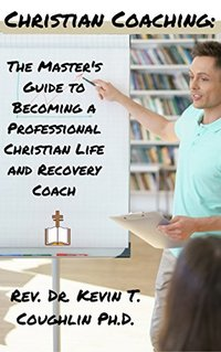 Christian Coaching: The Master's Guide to Becoming a Professional Christian Life and Recovery Coach