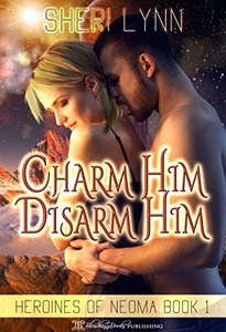 Charm Him, Disarm Him (Heroines of Neoma Book 1)