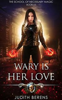 Wary Is Her Love: An Urban Fantasy Action Adventure (The School Of Necessary Magic Book 3)