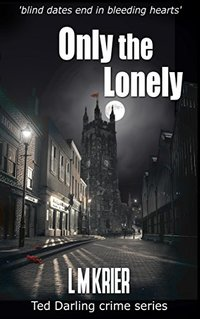 Only the Lonely: 'blind dates end in bleeding hearts' (Ted Darling crime series Book 6) - Published on Jul, 2016