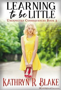 Learning to be Little: Kelly's Story (Unexpected Consequences Book 3) - Published on Nov, 2017