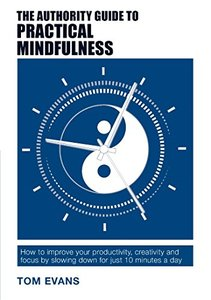 The Authority Guide to Practical Mindfulness: How to Improve Your Productivity, Creativity and Focus by Slowing Down for Just 10 Minutes a Day (Authority Guides Book 6) - Published on Oct, 2016