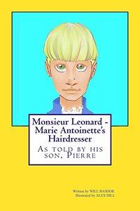 Monsieur Leonard - Marie Antoinette's Hairdresser: As told by his son, Pierre