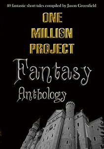 One Million Project Fantasy Anthology: 40 fantastic short tales compiled by Jason Greenfield - Published on Feb, 2018