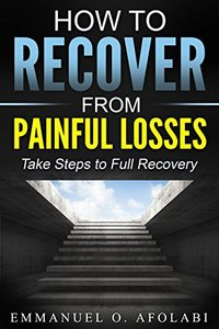 How to Recover From Painful Losses: Take Steps to Full Recovery