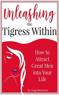 Unleashing The Tigress Within: How to Attract Great Men into Your Life (Relationship and Dating Advice for Women Book 24)