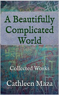 A Beautifully Complicated World: Collected Works