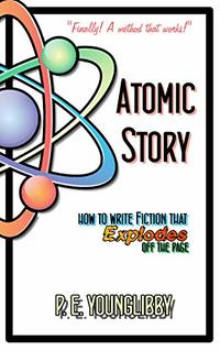Atomic Story: How to Write Fiction that Explodes Off the Page (Atomic Story Method Book 1)