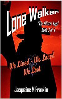 'Lone Walker'--The Allister Saga--Book 3: We Lived - We Loved - We Lost