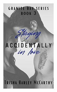 Staying Accidentally in Love (A Granite Bay Series Book 3)