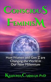 Conscious Feminism: How Women and Gen Z are Changing the World in Our New Millennium (Conscious Change Series of Books Book 4)