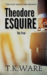 THEODORE ESQUIRE: THE TRIAL (ESQUIRE SERIES Book 4) - Published on Mar, 2020