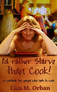 I'd rather Starve than Cook!: A cookbook for people who hate to cook