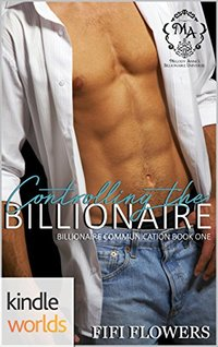 Melody Anne's Billionaire Universe: Controlling the Billionaire (Kindle Worlds Novella) (Billionaire Communication Book 1)