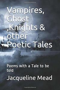 Vampires, Ghost ,Knights & other Poetic Tales: Poems with a Tale to be told