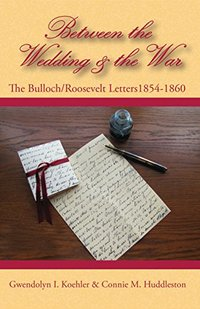 Between the Wedding & the War: The Bulloch/Roosevelt Letters 1854-1860, letters of the Theodore Roosevelt and Bulloch families in the nineteenth century (The Bulloch Letters Book 2) - Published on Oct, 2016