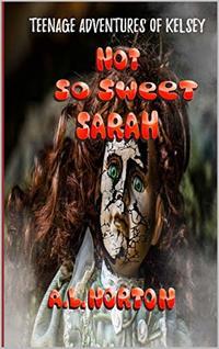 Not So Sweet Sarah: Teenage Adventures of Kelsey (Teenage Adventures of Kelsey Book Series 2)