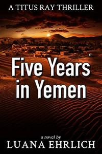Five Years in Yemen: A Titus Ray Thriller - Published on Oct, 2018