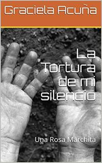 La Tortura de mi silencio: Una Rosa Marchita (Spanish Edition)