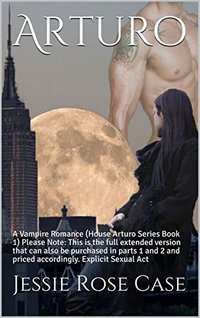 Arturo: A Vampire Romance (House Arturo Series Book 1)  Please Note:  This is the full extended version that can also be purchased in parts 1 and 2 and priced accordingly.   Explicit Sexual Act
