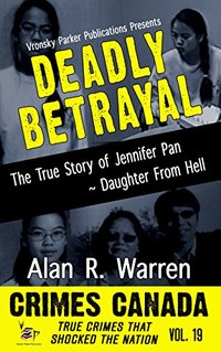 Deadly Betrayal: The True Story of Jennifer Pan - Daughter from Hell (Crimes Canada: True Crimes That Shocked The Nation Book 19)