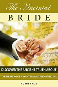 The Anointed Bride: Discover the Ancient Truth About The Meaning of Anointing and Anointing Oil