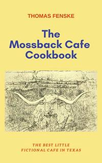 The Mossback Cafe Cookbook: The Best Little Fictional Cafe In Texas