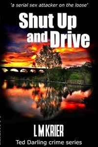 Shut Up and Drive: 'a serial sex attacker on the loose' (Ted Darling crime series Book 5) - Published on Mar, 2016