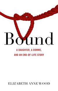 Bound: A Daughter, a Domme, and an End-of-Life Story