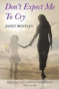 Don't Expect Me to Cry: Refusing to let Childhood Sexual Abuse steal my life