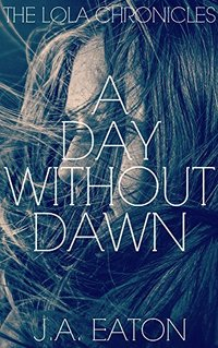 A Day Without Dawn (The Lola Chronicles Book 2) - Published on May, 2016