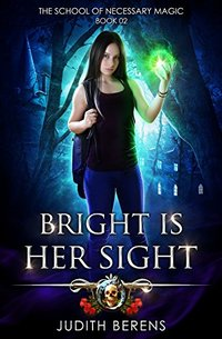 Bright Is Her Sight: An Urban Fantasy Action Adventure (The School Of Necessary Magic Book 2)