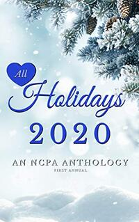 All Holidays 2020 First Annual: An NCPA Anthology (NCPA Anthologies Book 4) - Published on Jan, 2021