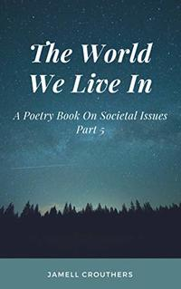 The World We Live In: A Poetry Book On Societal Issues Part 5 (Book 5 of 5)