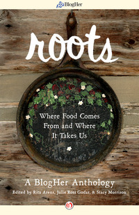 Roots: Where Food Comes From and Where It Takes Us: A BlogHer Anthology