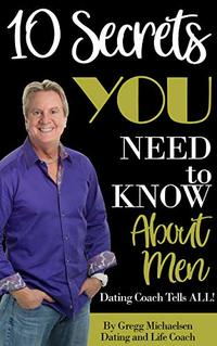 10 Secrets You Need To Know About Men: Dating Coach Tells All! (Relationship and Dating Advice for Women Book 16)