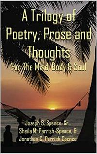 A Trilogy of Poetry, Prose and Thoughts: For the Mind, Body and Soul