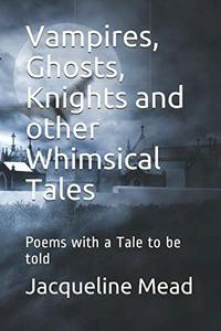 Vampires, Ghosts, Knights and other Whimsical Tales: Poems with a Tale to be told