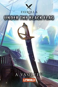 Under the Black Flag (Epic LitRPG Adventure - Book 6) (Fayroll)