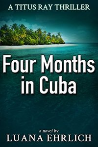 Four Months in Cuba: A Titus Ray Thriller - Published on Oct, 2017