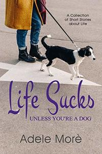 Life Sucks Unless You're A Dog: Collection of Short Stories