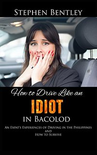 How To Drive Like An Idiot In Bacolod: An Expat's Experiences of Driving in the Philippines and How to Survive