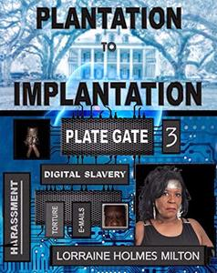 Plategate 3: Obstruction of Injustice: Plantation to Implantation-Harassment, Digital Slavery , Torture, Emails