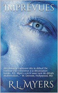 Imprévues: Absolument captivant dès le début! De l'amour à la convoitise à la dévastation totale.. R.L. Myers a écrit avec tant de détails et d'émotion..  ~ M. Dennee, Hollywood, MD (French Edition)